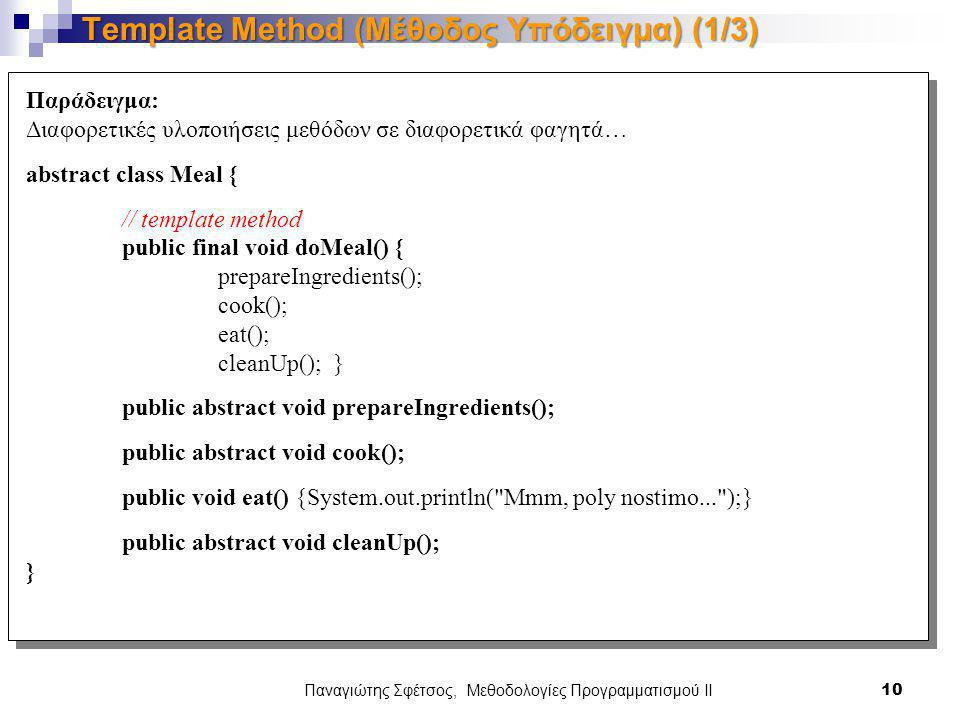 Παναγιώτης Σφέτσος, Μεθοδολογίες Προγραμματισμού ΙΙ 10 Template Method (Μέθοδος Υπόδειγμα) (1/3) Παράδειγμα: Διαφορετικές υλοποιήσεις μεθόδων σε διαφορετικά φαγητά… abstract class Meal { // template method public final void doMeal() { prepareIngredients(); cook(); eat(); cleanUp(); } public abstract void prepareIngredients(); public abstract void cook(); public void eat() {System.out.println( Mmm, poly nostimo... );} public abstract void cleanUp(); }