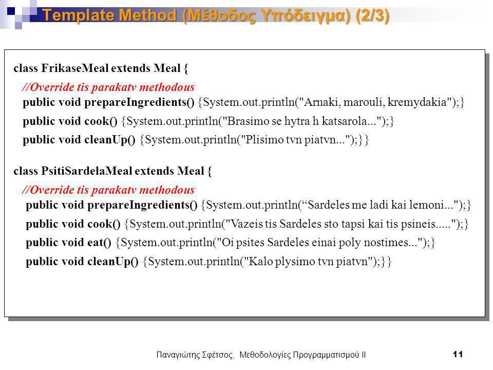 Παναγιώτης Σφέτσος, Μεθοδολογίες Προγραμματισμού ΙΙ 11 Template Method (Μέθοδος Υπόδειγμα) (2/3) class FrikaseMeal extends Meal { //Override tis parakatv methodous public void prepareIngredients() {System.out.println( Arnaki, marouli, kremydakia );} public void cook() {System.out.println( Brasimo se hytra h katsarola... );} public void cleanUp() {System.out.println( Plisimo tvn piatvn... );}} class PsitiSardelaMeal extends Meal { //Override tis parakatv methodous public void prepareIngredients() {System.out.println( Sardeles me ladi kai lemoni... );} public void cook() {System.out.println( Vazeis tis Sardeles sto tapsi kai tis psineis..... );} public void eat() {System.out.println( Oi psites Sardeles einai poly nostimes... );} public void cleanUp() {System.out.println( Kalo plysimo tvn piatvn );}}