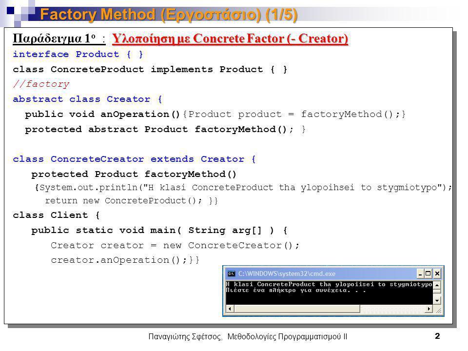 Παναγιώτης Σφέτσος, Μεθοδολογίες Προγραμματισμού ΙΙ 2 Factory Method (Εργοστάσιο) (1/5) Υλοποίηση με Concrete Factor (- Creator) Παράδειγμα 1 ο : Υλοποίηση με Concrete Factor (- Creator) interface Product { } class ConcreteProduct implements Product { } //factory abstract class Creator { public void anOperation(){Product product = factoryMethod();} protected abstract Product factoryMethod(); } class ConcreteCreator extends Creator { protected Product factoryMethod() {System.out.println( H klasi ConcreteProduct tha ylopoihsei to stygmiotypo ); return new ConcreteProduct(); }} class Client { public static void main( String arg[] ) { Creator creator = new ConcreteCreator(); creator.anOperation();}}
