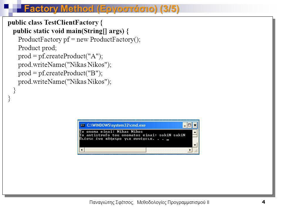 Παναγιώτης Σφέτσος, Μεθοδολογίες Προγραμματισμού ΙΙ 4 Factory Method (Εργοστάσιο) (3/5) public class TestClientFactory { public static void main(String[] args) { ProductFactory pf = new ProductFactory(); Product prod; prod = pf.createProduct( A ); prod.writeName( Nikas Nikos ); prod = pf.createProduct( B ); prod.writeName( Nikas Nikos ); }