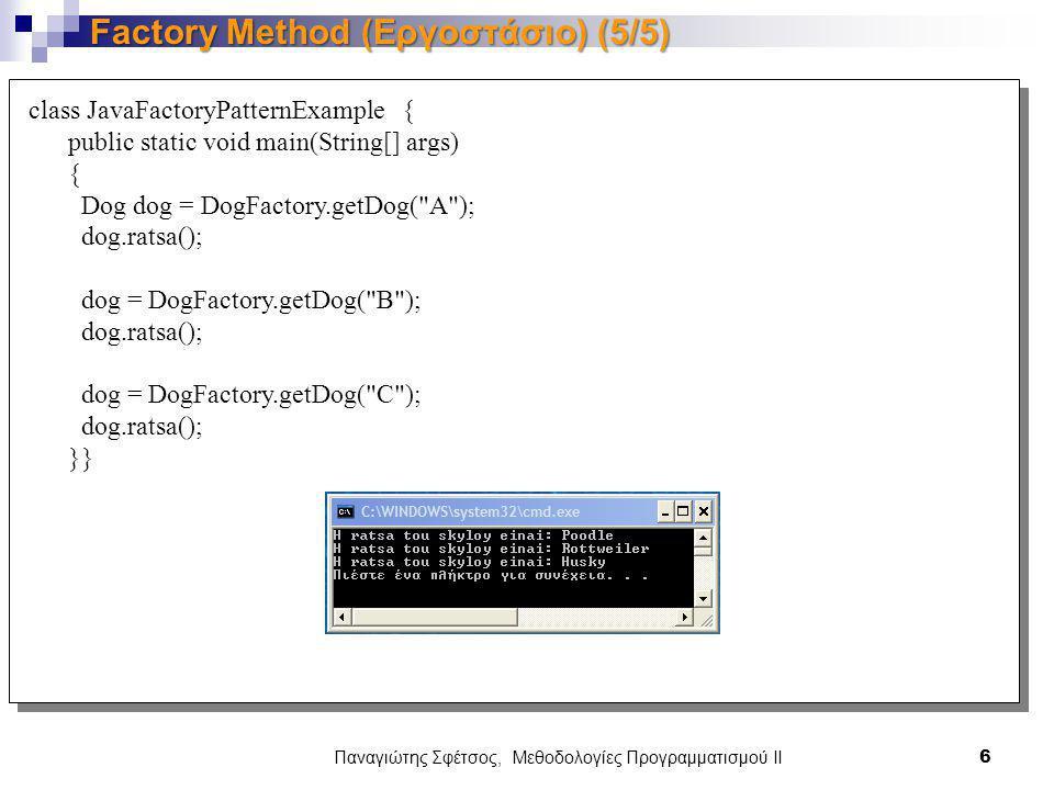 Παναγιώτης Σφέτσος, Μεθοδολογίες Προγραμματισμού ΙΙ 6 Factory Method (Εργοστάσιο) (5/5) class JavaFactoryPatternExample { public static void main(String[] args) { Dog dog = DogFactory.getDog( A ); dog.ratsa(); dog = DogFactory.getDog( B ); dog.ratsa(); dog = DogFactory.getDog( C ); dog.ratsa(); }}