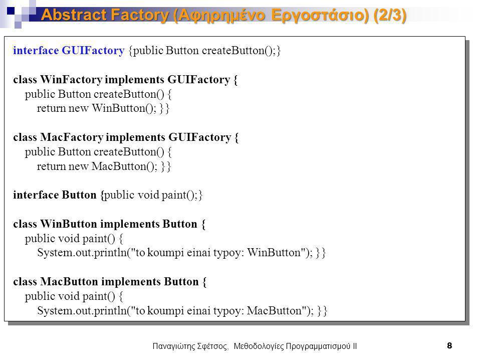 Παναγιώτης Σφέτσος, Μεθοδολογίες Προγραμματισμού ΙΙ 9 Abstract Factory (Αφηρημένο Εργοστάσιο) (3/3) class Application { public Application(GUIFactory factory){ Button button = factory.createButton(); button.paint(); }} public class ApplicationRunner { public static void main(String[] args) { new Application(createOsSpecificFactory()); } public static GUIFactory createOsSpecificFactory() { int typos = 0; if (typos == 0) { return new WinFactory(); } else { return new MacFactory(); }}}