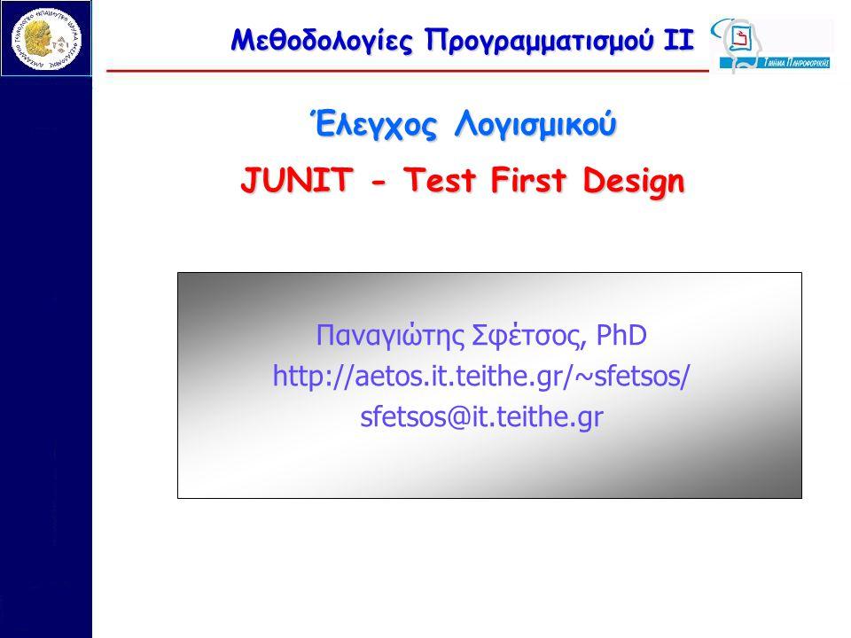 Μεθοδολογίες Προγραμματισμού ΙΙ Έλεγχος Λογισμικού JUNIT - Test First Design Παναγιώτης Σφέτσος, PhD http://aetos.it.teithe.gr/~sfetsos/ sfetsos@it.te