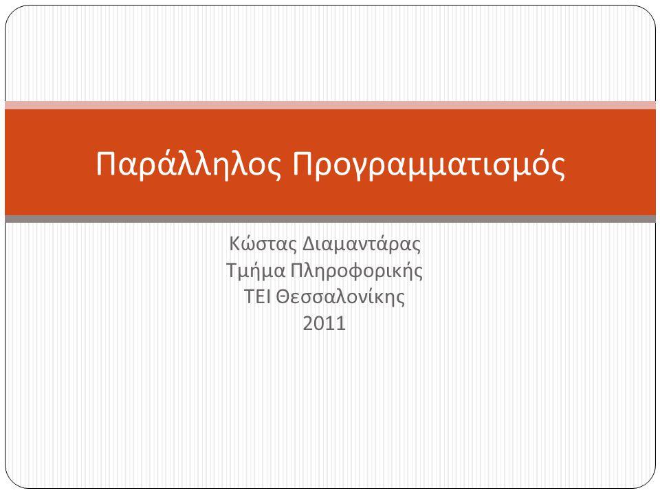 Κώστας Διαμαντάρας Τμήμα Πληροφορικής ΤΕΙ Θεσσαλονίκης 2011 Παράλληλος Προγραμματισμός