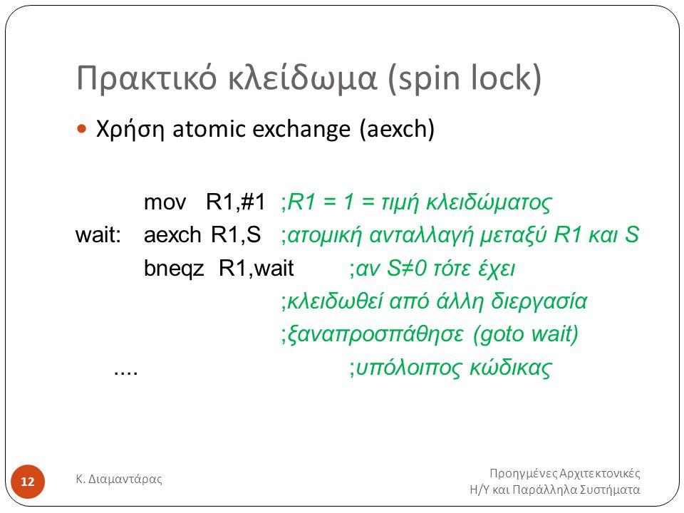 Πρακτικό κλείδωμα (spin lock) Προηγμένες Αρχιτεκτονικές Η / Υ και Παράλληλα Συστήματα Κ. Διαμαντάρας 12 Χρήση atomic exchange (aexch) mov R1,#1;R1 = 1