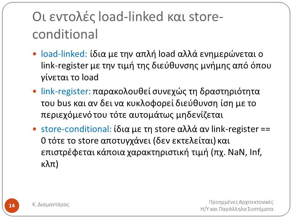 Οι εντολές load-linked και store- conditional Προηγμένες Αρχιτεκτονικές Η / Υ και Παράλληλα Συστήματα Κ. Διαμαντάρας 14 load-linked: ίδια με την απλή