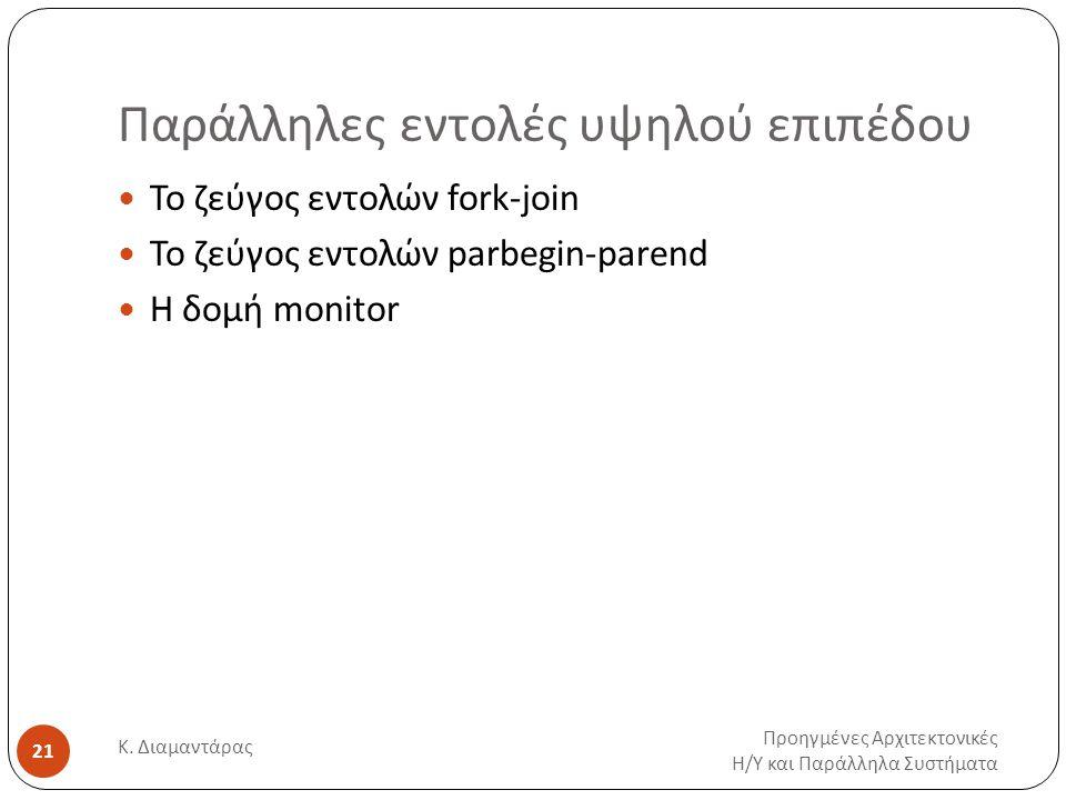 Παράλληλες εντολές υψηλού επιπέδου Προηγμένες Αρχιτεκτονικές Η / Υ και Παράλληλα Συστήματα Κ. Διαμαντάρας 21 Το ζεύγος εντολών fork-join Το ζεύγος εντ