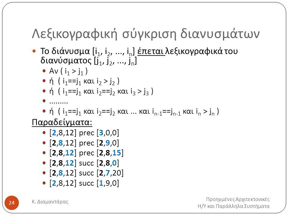 Λεξικογραφική σύγκριση διανυσμάτων Προηγμένες Αρχιτεκτονικές Η/Υ και Παράλληλα Συστήματα Κ. Διαμαντάρας 24 Το διάνυσμα [i 1, i 2,..., i n ] έπεται λεξ