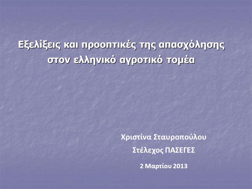 Εξελίξεις και προοπτικές της απασχόλησης στον ελληνικό αγροτικό τομέα Χριστίνα Σταυροπούλου Στέλεχος ΠΑΣΕΓΕΣ 2 Μαρτίου 2013