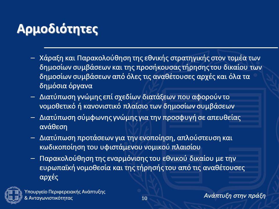 Ανάπτυξη στην πράξη 10 Αρμοδιότητες –Χάραξη και Παρακολούθηση της εθνικής στρατηγικής στον τομέα των δημοσίων συμβάσεων και της προσήκουσας τήρησης του δικαίου των δημοσίων συμβάσεων από όλες τις αναθέτουσες αρχές και όλα τα δημόσια όργανα –Διατύπωση γνώμης επί σχεδίων διατάξεων που αφορούν το νομοθετικό ή κανονιστικό πλαίσιο των δημοσίων συμβάσεων –Διατύπωση σύμφωνης γνώμης για την προσφυγή σε απευθείας ανάθεση –Διατύπωση προτάσεων για την ενοποίηση, απλούστευση και κωδικοποίηση του υφιστάμενου νομικού πλαισίου –Παρακολούθηση της εναρμόνισης του εθνικού δικαίου με την ευρωπαϊκή νομοθεσία και της τήρησής του από τις αναθέτουσες αρχές