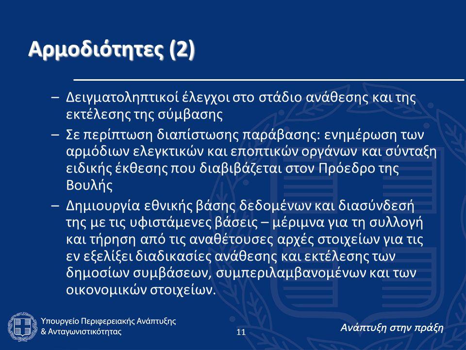 Ανάπτυξη στην πράξη 11 Αρμοδιότητες (2) –Δειγματοληπτικοί έλεγχοι στο στάδιο ανάθεσης και της εκτέλεσης της σύμβασης –Σε περίπτωση διαπίστωσης παράβασης: ενημέρωση των αρμόδιων ελεγκτικών και εποπτικών οργάνων και σύνταξη ειδικής έκθεσης που διαβιβάζεται στον Πρόεδρο της Βουλής –Δημιουργία εθνικής βάσης δεδομένων και διασύνδεσή της με τις υφιστάμενες βάσεις – μέριμνα για τη συλλογή και τήρηση από τις αναθέτουσες αρχές στοιχείων για τις εν εξελίξει διαδικασίες ανάθεσης και εκτέλεσης των δημοσίων συμβάσεων, συμπεριλαμβανομένων και των οικονομικών στοιχείων.