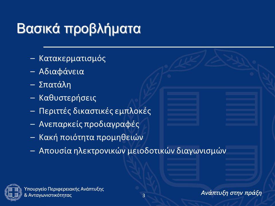 Ανάπτυξη στην πράξη 4 Επιμέρους Προβλήματα –Διαχωρισμός της αρμοδιότητας για τις δημόσιες συμβάσεις ανάλογα με το αντικείμενό τους σε περισσότερα Υπουργεία –Έλλειψη οργάνου για την παρακολούθηση των δημοσίων συμβάσεων σε κεντρικό επίπεδο –Περίπλοκο νομικό πλαίσιο – Προβλήματα συμβατότητας της εθνικής νομοθεσίας με την κοινοτική –Πλημμελής διεξαγωγή των διαγωνιστικών διαδικασιών – έλλειψη διαφάνειας – παράνομη προσφυγή σε απευθείας αναθέσεις –Ελλιπής παρακολούθηση της εκτέλεσης των δημοσίων συμβάσεων