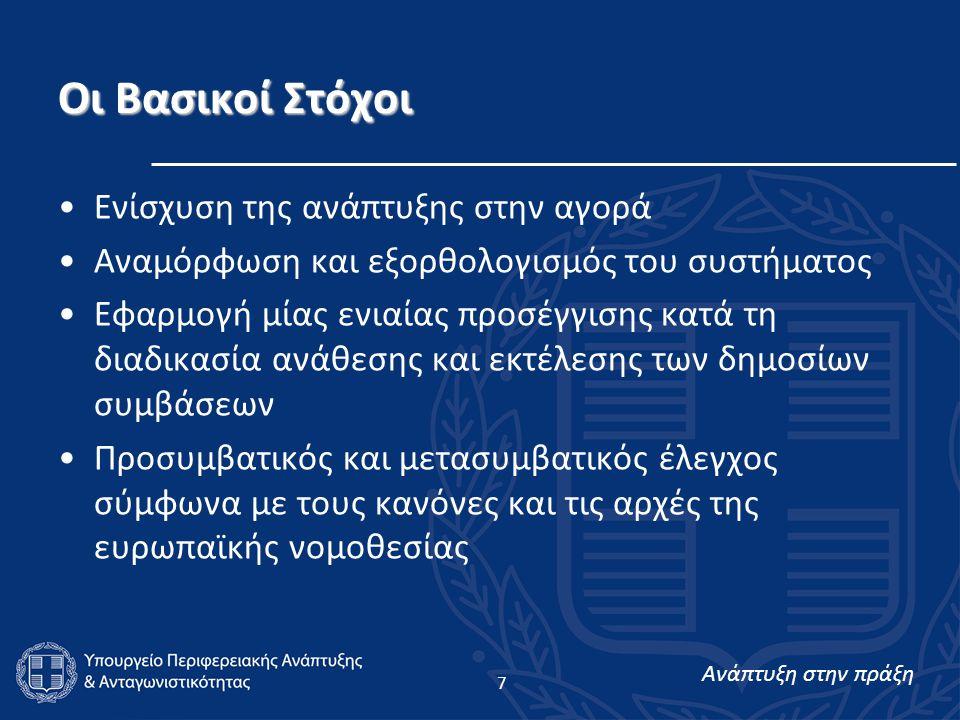 Ανάπτυξη στην πράξη 7 Οι Βασικοί Στόχοι Ενίσχυση της ανάπτυξης στην αγορά Αναμόρφωση και εξορθολογισμός του συστήματος Εφαρμογή μίας ενιαίας προσέγγισης κατά τη διαδικασία ανάθεσης και εκτέλεσης των δημοσίων συμβάσεων Προσυμβατικός και μετασυμβατικός έλεγχος σύμφωνα με τους κανόνες και τις αρχές της ευρωπαϊκής νομοθεσίας