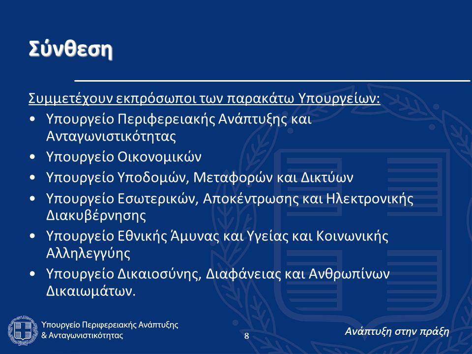 Ανάπτυξη στην πράξη 8 Σύνθεση Συμμετέχουν εκπρόσωποι των παρακάτω Υπουργείων: Υπουργείο Περιφερειακής Ανάπτυξης και Ανταγωνιστικότητας Υπουργείο Οικονομικών Υπουργείο Υποδομών, Μεταφορών και Δικτύων Υπουργείο Εσωτερικών, Αποκέντρωσης και Ηλεκτρονικής Διακυβέρνησης Υπουργείο Εθνικής Άμυνας και Υγείας και Κοινωνικής Αλληλεγγύης Υπουργείο Δικαιοσύνης, Διαφάνειας και Ανθρωπίνων Δικαιωμάτων.