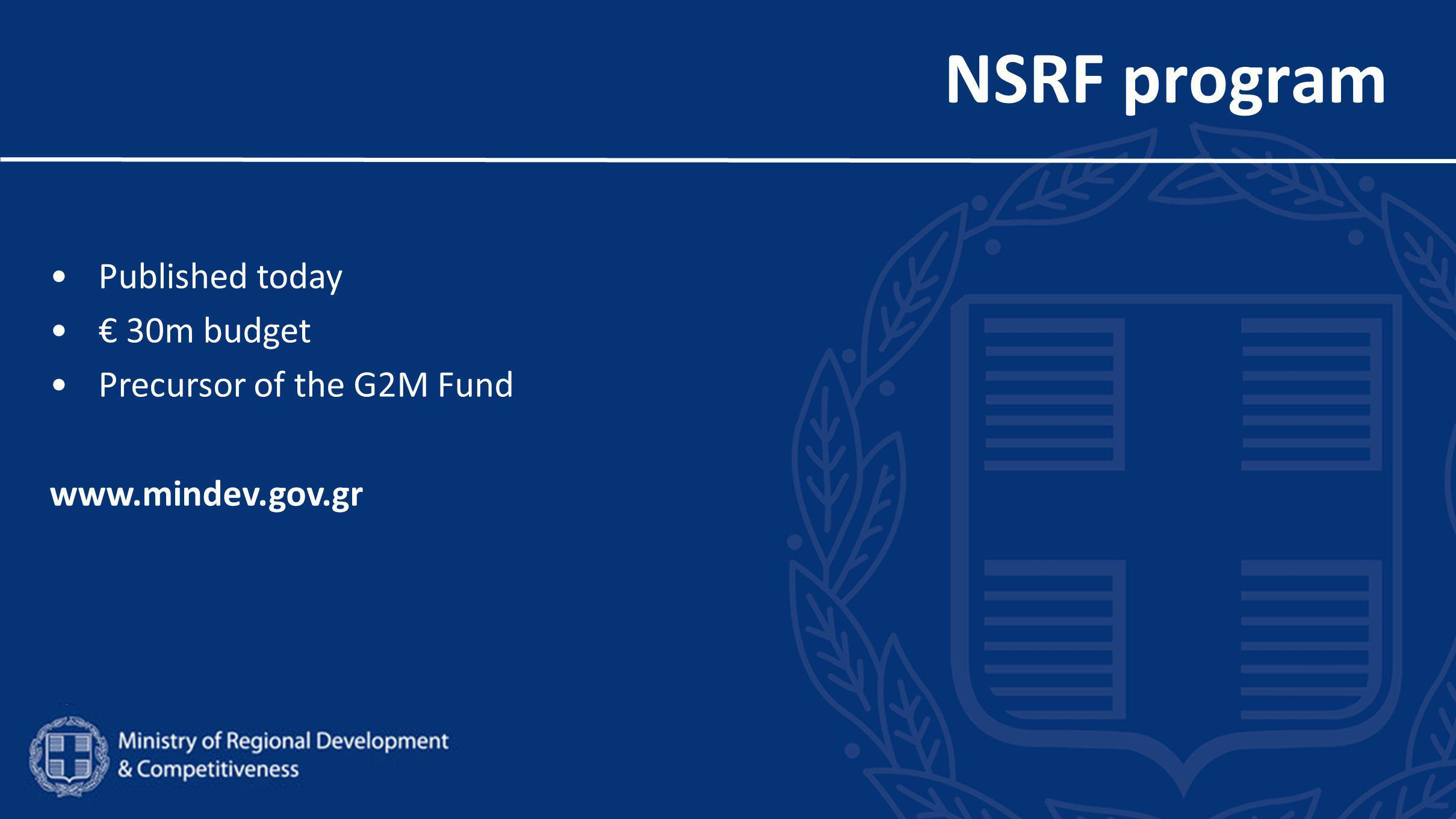 NSRF program Published today € 30m budget Precursor of the G2M Fund www.mindev.gov.gr