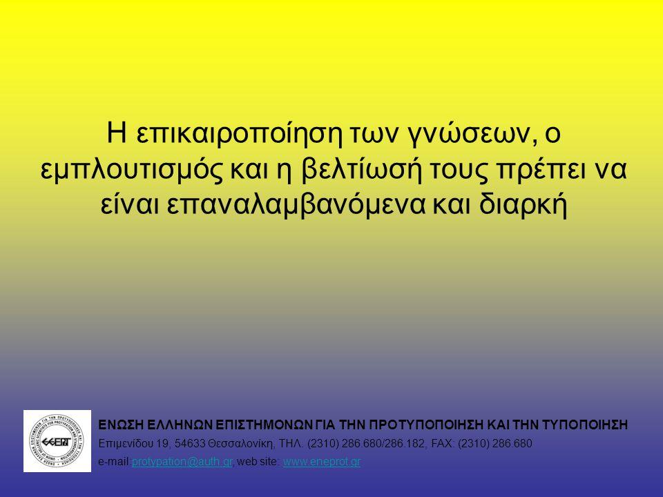 Η επικαιροποίηση των γνώσεων, ο εμπλουτισμός και η βελτίωσή τους πρέπει να είναι επαναλαμβανόμενα και διαρκή ΕΝΩΣΗ ΕΛΛΗΝΩΝ ΕΠΙΣΤΗΜΟΝΩΝ ΓΙΑ ΤΗΝ ΠΡΟΤΥΠΟΠΟΙΗΣΗ ΚΑΙ ΤΗΝ ΤΥΠΟΠΟΙΗΣΗ Επιμενίδου 19, 54633 Θεσσαλονίκη, ΤΗΛ.