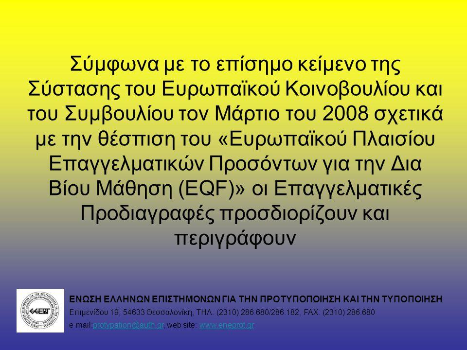 Σύμφωνα με το επίσημο κείμενο της Σύστασης του Ευρωπαϊκού Κοινοβουλίου και του Συμβουλίου τον Μάρτιο του 2008 σχετικά με την θέσπιση του «Ευρωπαϊκού Πλαισίου Επαγγελματικών Προσόντων για την Δια Βίου Μάθηση (EQF)» οι Επαγγελματικές Προδιαγραφές προσδιορίζουν και περιγράφουν ΕΝΩΣΗ ΕΛΛΗΝΩΝ ΕΠΙΣΤΗΜΟΝΩΝ ΓΙΑ ΤΗΝ ΠΡΟΤΥΠΟΠΟΙΗΣΗ ΚΑΙ ΤΗΝ ΤΥΠΟΠΟΙΗΣΗ Επιμενίδου 19, 54633 Θεσσαλονίκη, ΤΗΛ.