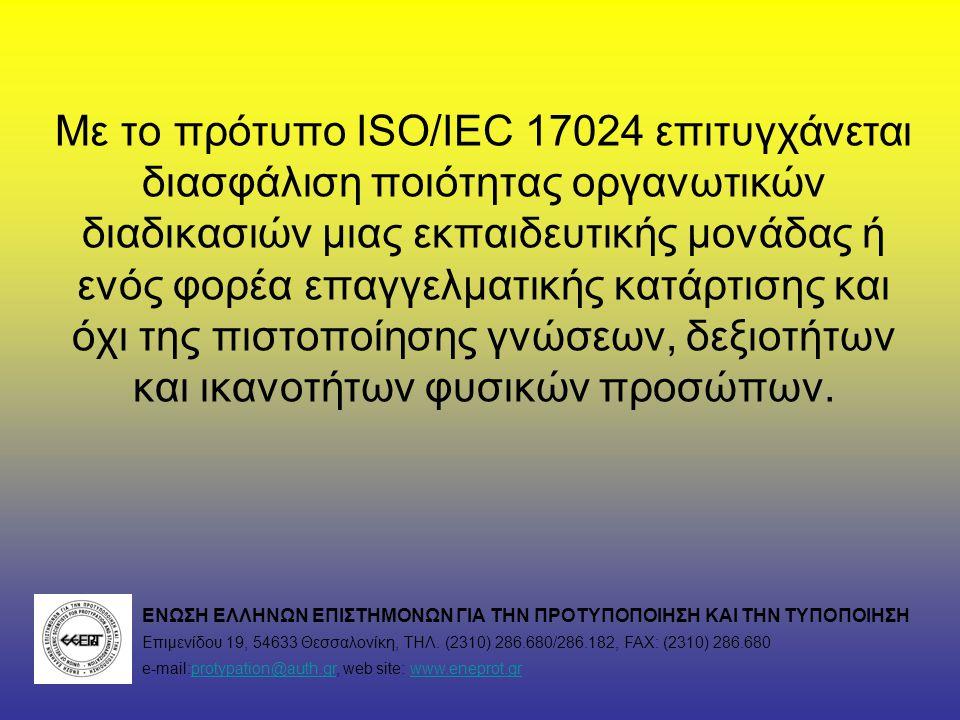 Με το πρότυπο ISO/IEC 17024 επιτυγχάνεται διασφάλιση ποιότητας οργανωτικών διαδικασιών μιας εκπαιδευτικής μονάδας ή ενός φορέα επαγγελματικής κατάρτισης και όχι της πιστοποίησης γνώσεων, δεξιοτήτων και ικανοτήτων φυσικών προσώπων.