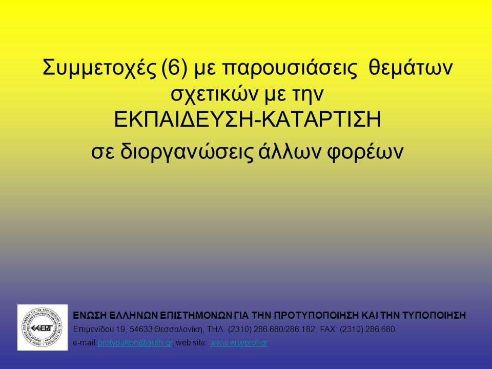 Συμμετοχές (6) με παρουσιάσεις θεμάτων σχετικών με την ΕΚΠΑΙΔΕΥΣΗ-ΚΑΤΑΡΤΙΣΗ σε διοργανώσεις άλλων φορέων ΕΝΩΣΗ ΕΛΛΗΝΩΝ ΕΠΙΣΤΗΜΟΝΩΝ ΓΙΑ ΤΗΝ ΠΡΟΤΥΠΟΠΟΙΗΣΗ ΚΑΙ ΤΗΝ ΤΥΠΟΠΟΙΗΣΗ Επιμενίδου 19, 54633 Θεσσαλονίκη, ΤΗΛ.