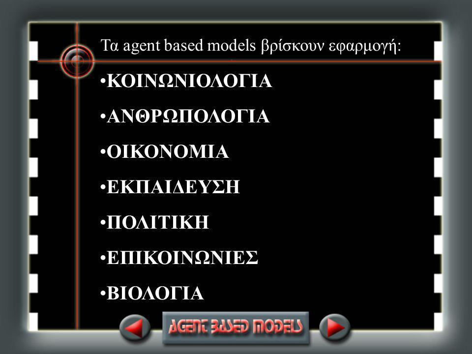 Τα agent based models βρίσκουν εφαρμογή: ΚΟΙΝΩΝΙΟΛΟΓΙΑ ΑΝΘΡΩΠΟΛΟΓΙΑ ΟΙΚΟΝΟΜΙΑ ΕΚΠΑΙΔΕΥΣΗ ΠΟΛΙΤΙΚΗ ΕΠΙΚΟΙΝΩΝΙΕΣ ΒΙΟΛΟΓΙΑ