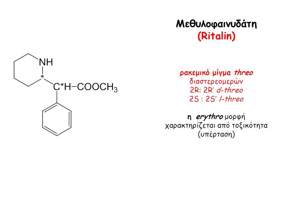 Μεθυλοφαινυδάτη (Ritalin) ρακεμικό μίγμα threo διαστερεομερών 2R: 2R' d-threo 2S : 2S' l-threo η erythro μορφή χαρακτηρίζεται από τοξικότητα (υπέρταση)