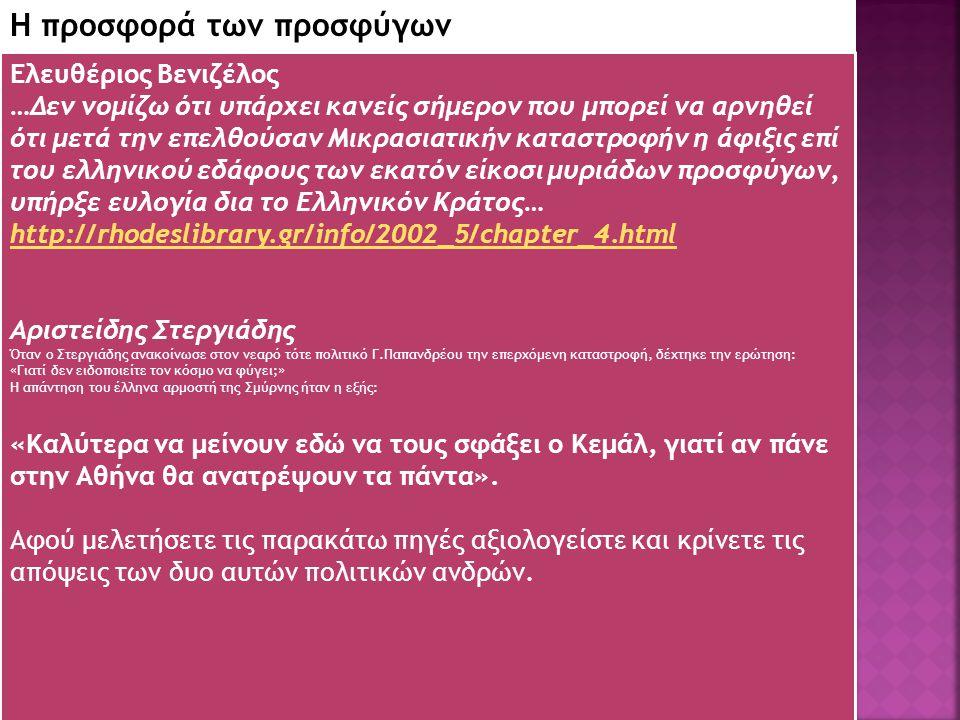 18 Η προσφορά των προσφύγων Ελευθέριος Βενιζέλος …Δεν νομίζω ότι υπάρχει κανείς σήμερον που μπορεί να αρνηθεί ότι μετά την επελθούσαν Μικρασιατικήν καταστροφήν η άφιξις επί του ελληνικού εδάφους των εκατόν είκοσι μυριάδων προσφύγων, υπήρξε ευλογία δια το Ελληνικόν Κράτος… http://rhodeslibrary.gr/info/2002_5/chapter_4.html Αριστείδης Στεργιάδης Όταν ο Στεργιάδης ανακοίνωσε στον νεαρό τότε πολιτικό Γ.Παπανδρέου την επερχόμενη καταστροφή, δέχτηκε την ερώτηση: «Γιατί δεν ειδοποιείτε τον κόσμο να φύγει;» Η απάντηση του έλληνα αρμοστή της Σμύρνης ήταν η εξής: «Καλύτερα να μείνουν εδώ να τους σφάξει ο Κεμάλ, γιατί αν πάνε στην Αθήνα θα ανατρέψουν τα πάντα».