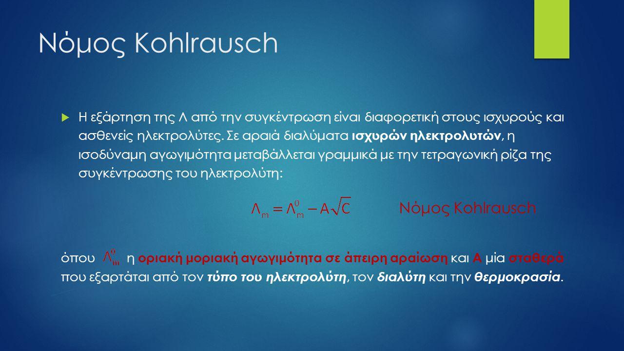 Νόμος Kohlrausch  Η εξάρτηση της Λ από την συγκέντρωση είναι διαφορετική στους ισχυρούς και ασθενείς ηλεκτρολύτες. Σε αραιά διαλύματα ισχυρών ηλεκτρο