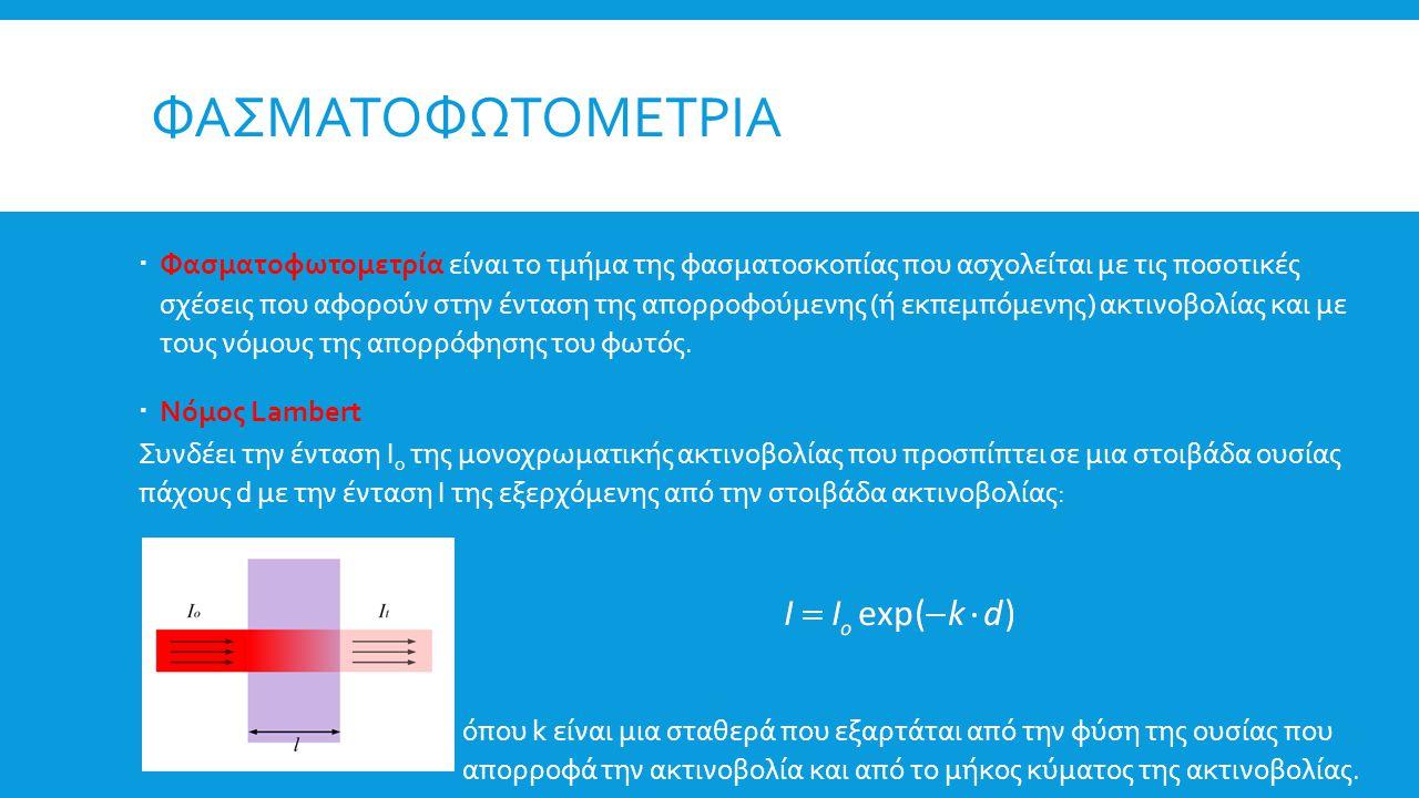 ΦΑΣΜΑΤΟΦΩΤΟΜΕΤΡΙΑ  Φασματοφωτομετρία είναι το τμήμα της φασματοσκοπίας που ασχολείται με τις ποσοτικές σχέσεις που αφορούν στην ένταση της απορροφούμ