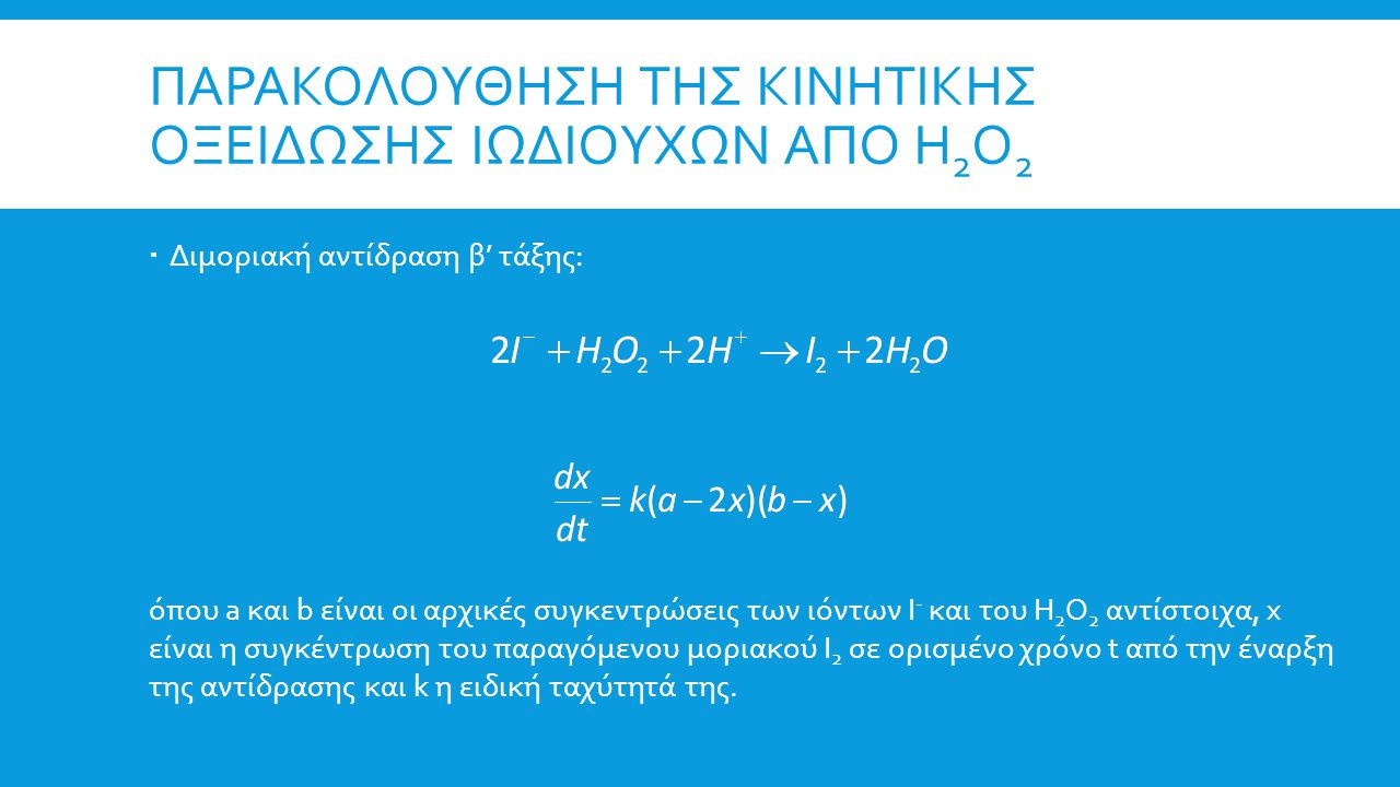 ΠΑΡΑΚΟΛΟΥΘΗΣΗ ΤΗΣ ΚΙΝΗΤΙΚΗΣ ΟΞΕΙΔΩΣΗΣ ΙΩΔΙΟΥΧΩΝ ΑΠΟ Η 2 Ο 2  Αν η αρχική συγκέντρωση των ιωδιούχων είναι πολύ μεγαλύτερη από αυτήν του Η 2 Ο 2 (a>>b και συνεπώς a>>x), η αντίδραση μπορεί να μελετηθεί ως ψευδομονομοριακή ή ψευδοπρώτης τάξης:  Επειδή το υδατικό διάλυμα του Ι 2 είναι έγχρωμο (απορροφά στην ορατή περιοχή του φάσματος με λ max =410 nm) ενώ τα υπόλοιπα συστατικά της αντίδρασης έχουν μηδενική οπτική πυκνότητα στο μήκος κύματος αυτό, η παρακολούθηση της αντίδρασης αυτής μπορεί να γίνει φασματοφωτομετρικά!