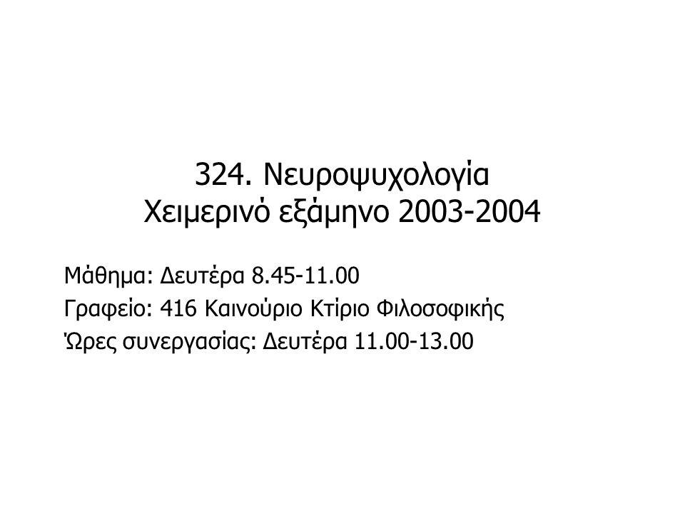 324. Νευροψυχολογία Χειμερινό εξάμηνο 2003-2004 Μάθημα: Δευτέρα 8.45-11.00 Γραφείο: 416 Καινούριο Κτίριο Φιλοσοφικής Ώρες συνεργασίας: Δευτέρα 11.00-1