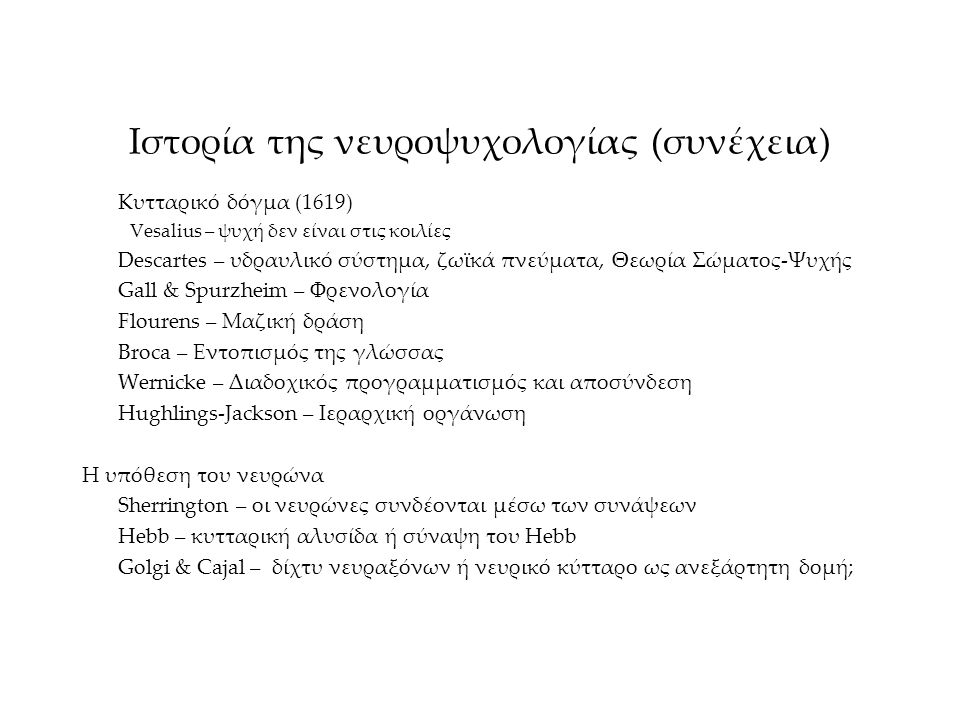 Ιστορία της νευροψυχολογίας (συνέχεια) Κυτταρικό δόγμα (1619) Vesalius – ψυχή δεν είναι στις κοιλίες Descartes – υδραυλικό σύστημα, ζωϊκά πνεύματα, Θε