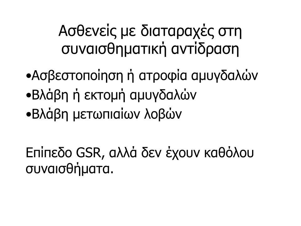 Ασθενείς με διαταραχές στη συναισθηματική αντίδραση Ασβεστοποίηση ή ατροφία αμυγδαλών Βλάβη ή εκτομή αμυγδαλών Βλάβη μετωπιαίων λοβών Επίπεδο GSR, αλλά δεν έχουν καθόλου συναισθήματα.