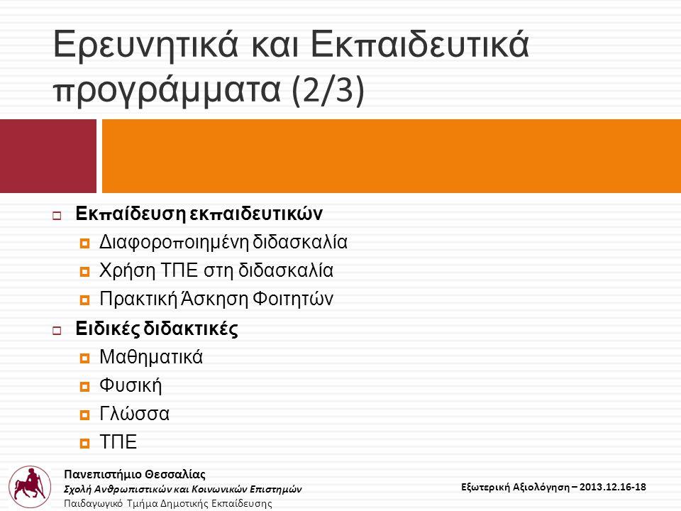 Πανεπιστήμιο Θεσσαλίας Σχολή Ανθρωπιστικών και Κοινωνικών Επιστημών Παιδαγωγικό Τμήμα Δημοτικής Εκπαίδευσης Εξωτερική Αξιολόγηση – 2013.12.16-18 Ερευνητικά και Εκ π αιδευτικά π ρογράμματα (2/3)  Εκ π αίδευση εκ π αιδευτικών  Διαφορο π οιημένη διδασκαλία  Χρήση ΤΠΕ στη διδασκαλία  Πρακτική Άσκηση Φοιτητών  Ειδικές διδακτικές  Μαθηματικά  Φυσική  Γλώσσα  ΤΠΕ