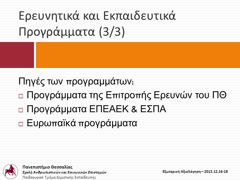 Πανεπιστήμιο Θεσσαλίας Σχολή Ανθρωπιστικών και Κοινωνικών Επιστημών Παιδαγωγικό Τμήμα Δημοτικής Εκπαίδευσης Εξωτερική Αξιολόγηση – 2013.12.16-18 Ερευνητικά και Εκπαιδευτικά Προγράμματα (3/3) Πηγές των π ρογραμμάτων :  Προγράμματα της Ε π ιτρο π ής Ερευνών του ΠΘ  Προγράμματα ΕΠΕΑΕΚ & ΕΣΠΑ  Ευρω π αϊκά π ρογράμματα