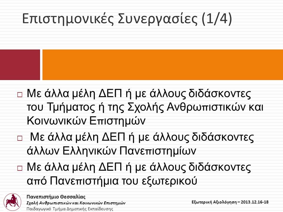 Πανεπιστήμιο Θεσσαλίας Σχολή Ανθρωπιστικών και Κοινωνικών Επιστημών Παιδαγωγικό Τμήμα Δημοτικής Εκπαίδευσης Εξωτερική Αξιολόγηση – 2013.12.16-18 Επιστημονικές Συνεργασίες (1/4)  Με άλλα μέλη ΔΕΠ ή με άλλους διδάσκοντες του Τμήματος ή της Σχολής Ανθρω π ιστικών και Κοινωνικών Ε π ιστημών  Με άλλα μέλη ΔΕΠ ή με άλλους διδάσκοντες άλλων Ελληνικών Πανε π ιστημίων  Με άλλα μέλη ΔΕΠ ή με άλλους διδάσκοντες α π ό Πανε π ιστήμια του εξωτερικού