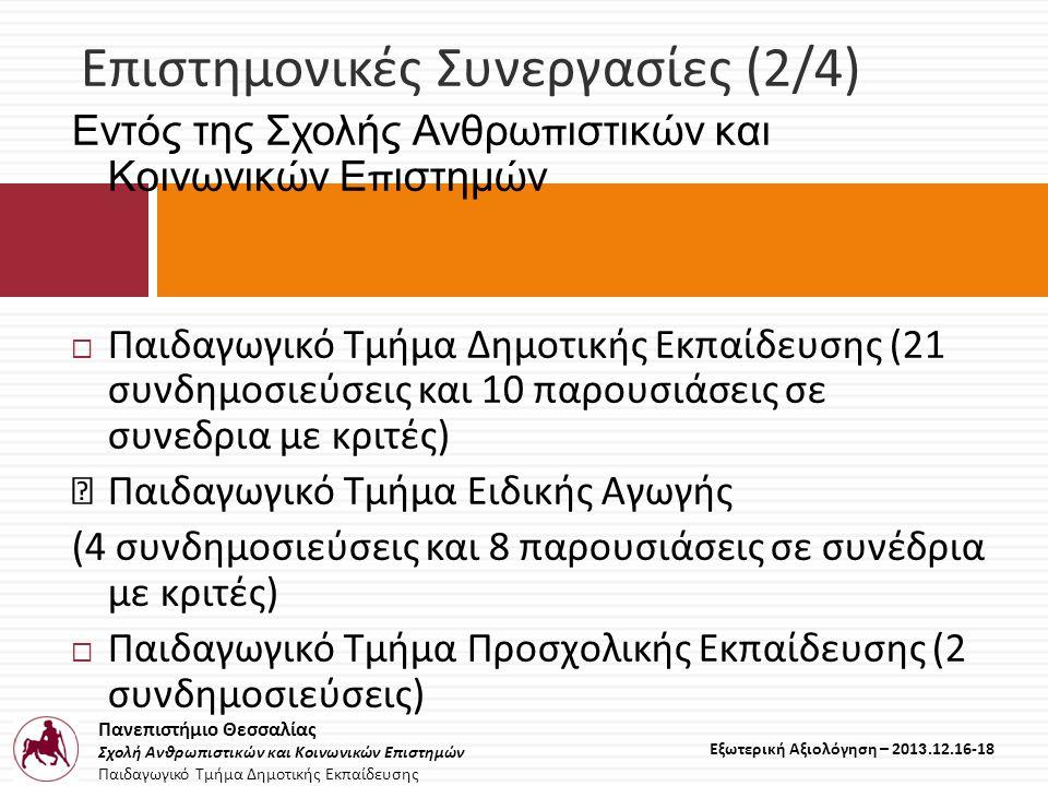 Πανεπιστήμιο Θεσσαλίας Σχολή Ανθρωπιστικών και Κοινωνικών Επιστημών Παιδαγωγικό Τμήμα Δημοτικής Εκπαίδευσης Εξωτερική Αξιολόγηση – 2013.12.16-18 Επιστημονικές Συνεργασίες (2/4) Εντός της Σχολής Ανθρω π ιστικών και Κοινωνικών Ε π ιστημών  Παιδαγωγικό Τμήμα Δημοτικής Εκπαίδευσης (21 συνδημοσιεύσεις και 10 παρουσιάσεις σε συνεδρια με κριτές) Παιδαγωγικό Τμήμα Ειδικής Αγωγής (4 συνδημοσιεύσεις και 8 παρουσιάσεις σε συνέδρια με κριτές)  Παιδαγωγικό Τμήμα Προσχολικής Εκπαίδευσης (2 συνδημοσιεύσεις)