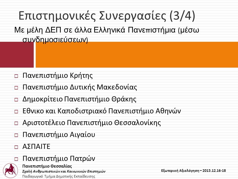 Πανεπιστήμιο Θεσσαλίας Σχολή Ανθρωπιστικών και Κοινωνικών Επιστημών Παιδαγωγικό Τμήμα Δημοτικής Εκπαίδευσης Εξωτερική Αξιολόγηση – 2013.12.16-18 Επιστημονικές Συνεργασίες (3/4) Με μέλη ΔΕΠ σε άλλα Ελληνικά Πανε π ιστήμια ( μέσω συνδημοσιεύσεων )  Πανεπιστήμιο Κρήτης  Πανεπιστήμιο Δυτικής Μακεδονίας  Δημοκρίτειο Πανεπιστήμιο Θράκης  Εθνικο και Καποδιστριακό Πανεπιστήμιο Αθηνών  Αριστοτέλειο Πανεπιστήμιο Θεσσαλονίκης  Πανεπιστήμιο Αιγαίου  ΑΣΠΑΙΤΕ  Πανεπιστήμιο Πατρών