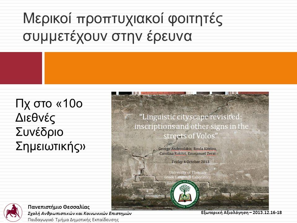Πανεπιστήμιο Θεσσαλίας Σχολή Ανθρωπιστικών και Κοινωνικών Επιστημών Παιδαγωγικό Τμήμα Δημοτικής Εκπαίδευσης Εξωτερική Αξιολόγηση – 2013.12.16-18 Μερικοί π ρο π τυχιακοί φοιτητές συμμετέχουν στην έρευνα Πχ στο «10ο Διεθνές Συνέδριο Σημειωτικής »