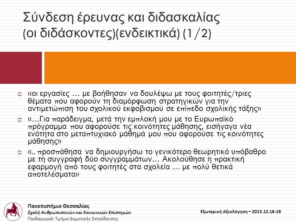 Πανεπιστήμιο Θεσσαλίας Σχολή Ανθρωπιστικών και Κοινωνικών Επιστημών Παιδαγωγικό Τμήμα Δημοτικής Εκπαίδευσης Εξωτερική Αξιολόγηση – 2013.12.16-18 Σύνδεση έρευνας και διδασκαλίας ( οι διδάσκοντες )( ενδεικτικά ) (1/2)  « οι εργασίες … με βοήθησαν να δουλέψω με τους φοιτητές / τριες θέματα π ου αφορούν τη διαμόρφωση στρατηγικών για την αντιμετώ π ιση του σχολικού εκφοβισμού σε ε π ί π εδο σχολικής τάξης »  «… Για π αράδειγμα, μετά την εμ π λοκή μου με το Ευρω π αϊκό π ρόγραμμα π ου αφορούσε τις κοινότητες μάθησης, εισήγαγα νέα ενότητα στο μετα π τυχιακό μάθημά μου π ου αφορούσε τις κοινότητες μάθησης »  «..