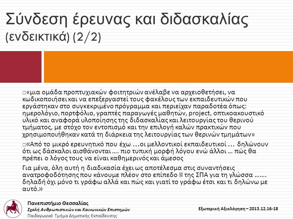 Πανεπιστήμιο Θεσσαλίας Σχολή Ανθρωπιστικών και Κοινωνικών Επιστημών Παιδαγωγικό Τμήμα Δημοτικής Εκπαίδευσης Εξωτερική Αξιολόγηση – 2013.12.16-18 Σύνδεση έρευνας και διδασκαλίας ( ενδεικτικά ) (2/2)  «μια ομάδα προπτυχιακών φοιτητριών ανέλαβε να αρχειοθετήσει, να κωδικοποιήσει και να επεξεργαστεί τους φακέλους των εκπαιδευτικών που εργάστηκαν στο συγκεκριμένο πρόγραμμα και περιείχαν παραδοτέα όπως: ημερολόγιο, πορτφόλιο, γραπτές παραγωγές μαθητών, project, οπτικοακουστικό υλικό και αναφορά υλοποίησης της διδασκαλίας και λειτουργίας του θερινού τμήματος, με στόχο τον εντοπισμό και την επιλογή καλών πρακτικών που χρησιμοποιήθηκαν κατά τη διάρκεια της λειτουργίας των θερινών τμημάτων»  « Aπό το μικρό ερευνητικό που έχω … οι μελλοντικοί εκπαιδευτικοί … δηλώνουν ότι ως δάσκαλοι αισθάνονται ….
