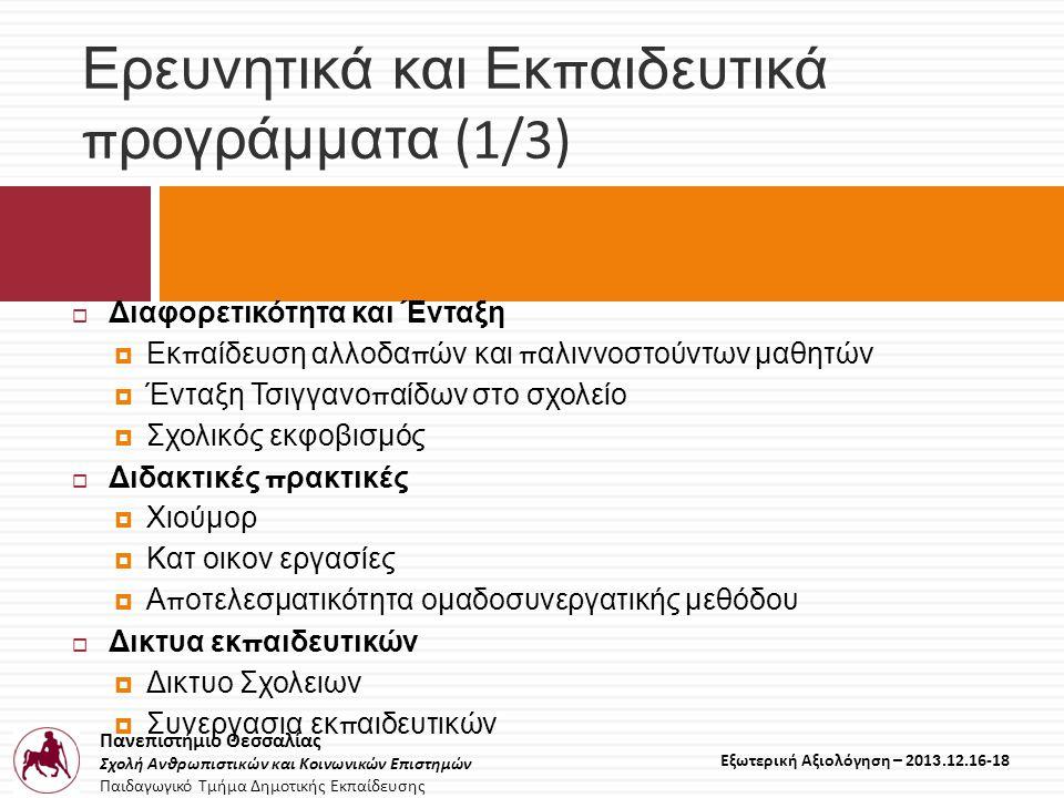 Πανεπιστήμιο Θεσσαλίας Σχολή Ανθρωπιστικών και Κοινωνικών Επιστημών Παιδαγωγικό Τμήμα Δημοτικής Εκπαίδευσης Εξωτερική Αξιολόγηση – 2013.12.16-18 Ερευνητικά και Εκ π αιδευτικά π ρογράμματα (1/3)  Διαφορετικότητα και Ένταξη  Εκ π αίδευση αλλοδα π ών και π αλιννοστούντων μαθητών  Ένταξη Τσιγγανο π αίδων στο σχολείο  Σχολικός εκφοβισμός  Διδακτικές π ρακτικές  Χιούμορ  Κατ οικον εργασίες  Α π οτελεσματικότητα ομαδοσυνεργατικής μεθόδου  Δικτυα εκ π αιδευτικών  Δικτυο Σχολειων  Συνεργασια εκ π αιδευτικών