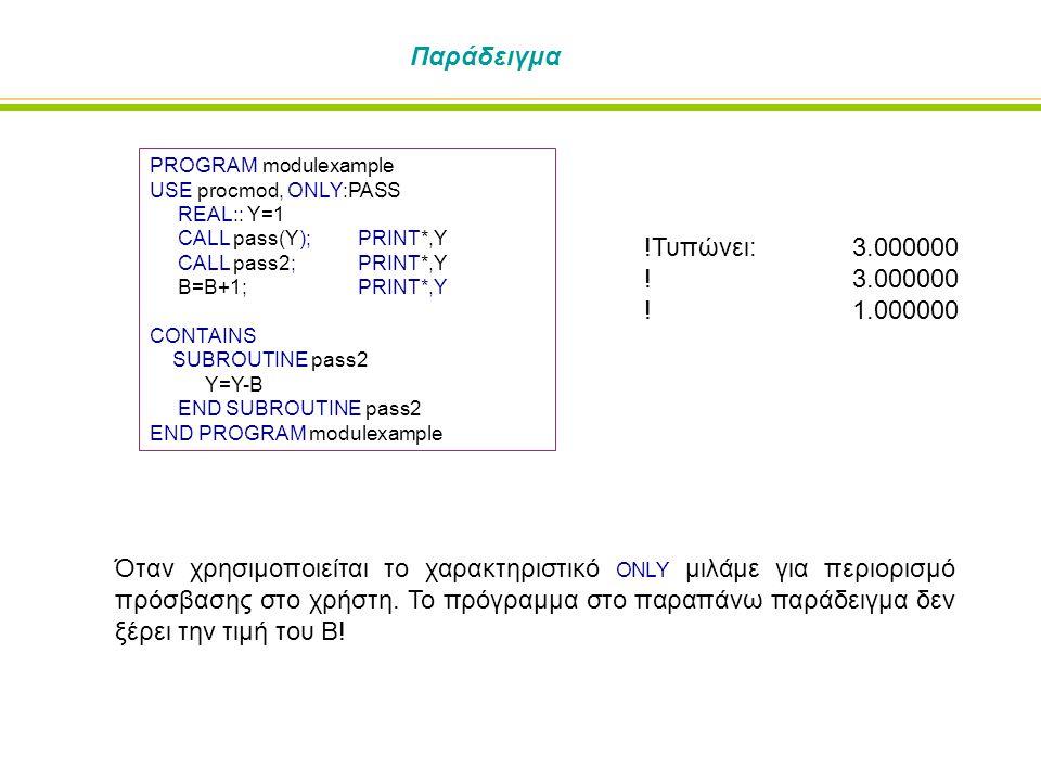 Παράδειγμα PROGRAM modulexample USE procmod, ONLY:PASS REAL:: Y=1 CALL pass(Y); PRINT*,Y CALL pass2; PRINT*,Y B=B+1;PRINT*,Y CONTAINS SUBROUTINE pass2 Y=Y-B END SUBROUTINE pass2 END PROGRAM modulexample !Τυπώνει: 3.000000 !3.000000 !1.000000 Όταν χρησιμοποιείται το χαρακτηριστικό ONLY μιλάμε για περιορισμό πρόσβασης στο χρήστη.