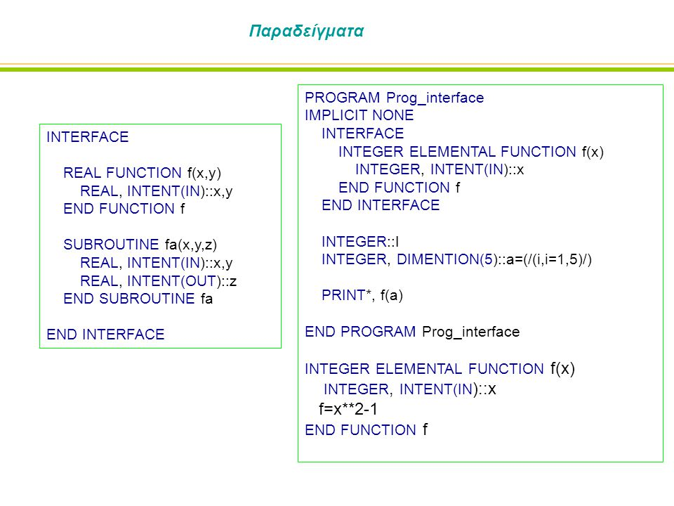 Παραδείγματα INTERFACE REAL FUNCTION f(x,y) REAL, INTENT(IN)::x,y END FUNCTION f SUBROUTINE fa(x,y,z) REAL, INTENT(IN)::x,y REAL, INTENT(OUT)::z END SUBROUTINE fa END INTERFACE PROGRAM Prog_interface IMPLICIT NONE INTERFACE INTEGER ELEMENTAL FUNCTION f(x) INTEGER, INTENT(IN)::x END FUNCTION f END INTERFACE INTEGER::I INTEGER, DIMENTION(5)::a=(/(i,i=1,5)/) PRINT*, f(a) END PROGRAM Prog_interface INTEGER ELEMENTAL FUNCTION f(x) INTEGER, INTENT(IN )::x f=x**2-1 END FUNCTION f