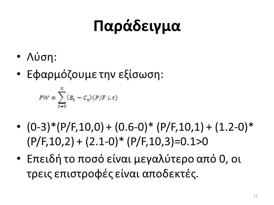Παράδειγμα Λύση: Εφαρμόζουμε την εξίσωση: (0-3)*(P/F,10,0) + (0.6-0)* (P/F,10,1) + (1.2-0)* (P/F,10,2) + (2.1-0)* (P/F,10,3)=0.1>0 Επειδή το ποσό είνα