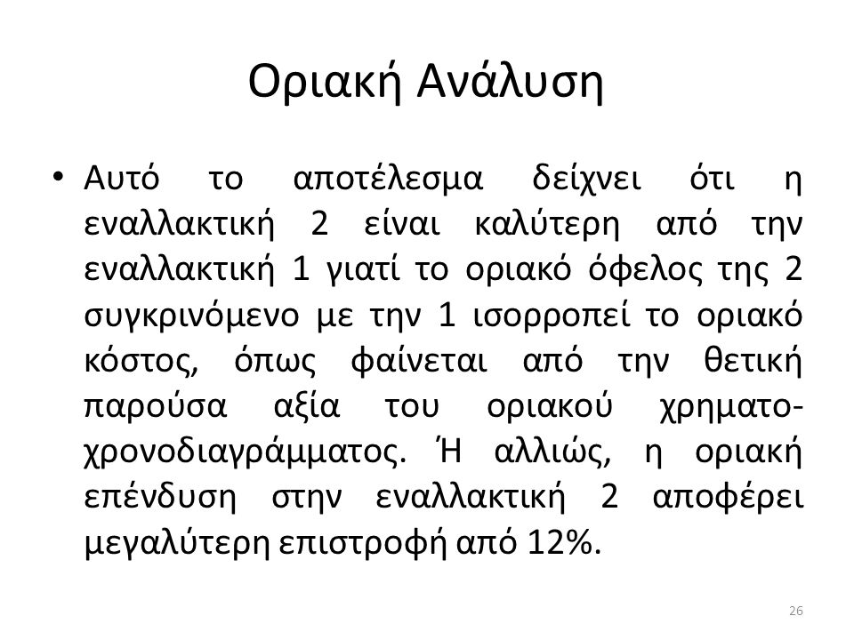 Οριακή Ανάλυση Αυτό το αποτέλεσμα δείχνει ότι η εναλλακτική 2 είναι καλύτερη από την εναλλακτική 1 γιατί το οριακό όφελος της 2 συγκρινόμενο με την 1