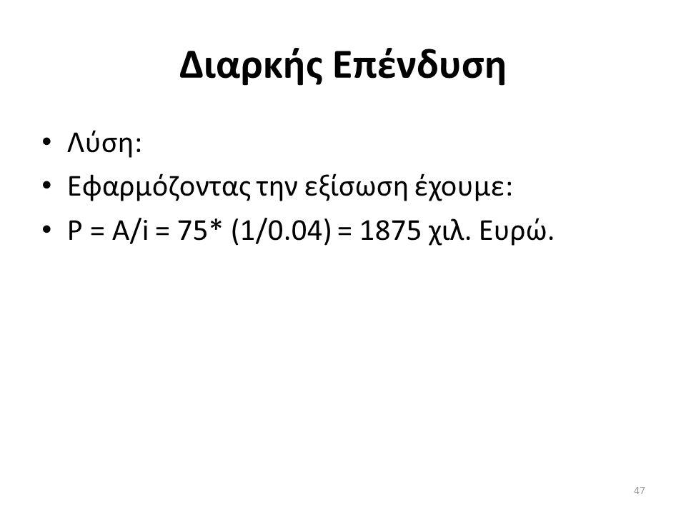 Διαρκής Επένδυση Λύση: Εφαρμόζοντας την εξίσωση έχουμε: P = A/i = 75* (1/0.04) = 1875 χιλ. Ευρώ. 47