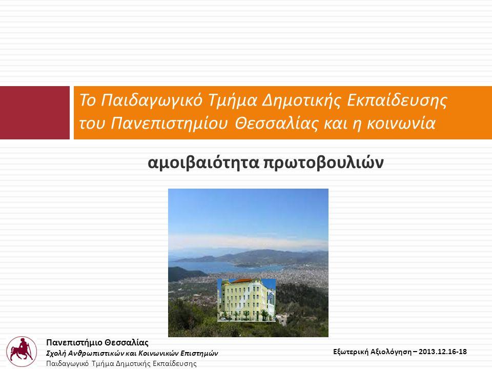 Πανεπιστήμιο Θεσσαλίας Σχολή Ανθρωπιστικών και Κοινωνικών Επιστημών Παιδαγωγικό Τμήμα Δημοτικής Εκπαίδευσης Εξωτερική Αξιολόγηση – 2013.12.16-18 αμοιβαιότητα πρωτοβουλιών Το Παιδαγωγικό Τμήμα Δημοτικής Εκπαίδευσης του Πανεπιστημίου Θεσσαλίας και η κοινωνία