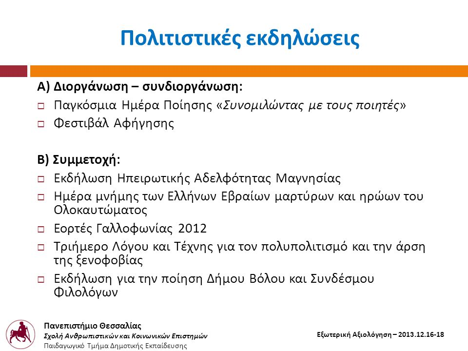 Πανεπιστήμιο Θεσσαλίας Σχολή Ανθρωπιστικών και Κοινωνικών Επιστημών Παιδαγωγικό Τμήμα Δημοτικής Εκπαίδευσης Εξωτερική Αξιολόγηση – 2013.12.16-18 Πολιτιστικές εκδηλώσεις Α ) Διοργάνωση – συνδιοργάνωση :  Παγκόσμια Ημέρα Ποίησης « Συνομιλώντας με τους ποιητές »  Φεστιβάλ Αφήγησης Β ) Συμμετοχή :  Εκδήλωση Ηπειρωτικής Αδελφότητας Μαγνησίας  Ημέρα μνήμης των Ελλήνων Εβραίων μαρτύρων και ηρώων του Ολοκαυτώματος  Εορτές Γαλλοφωνίας 2012  Τριήμερο Λόγου και Τέχνης για τον πολυπολιτισμό και την άρση της ξενοφοβίας  Εκδήλωση για την ποίηση Δήμου Βόλου και Συνδέσμου Φιλολόγων