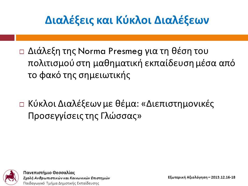 Πανεπιστήμιο Θεσσαλίας Σχολή Ανθρωπιστικών και Κοινωνικών Επιστημών Παιδαγωγικό Τμήμα Δημοτικής Εκπαίδευσης Εξωτερική Αξιολόγηση – 2013.12.16-18 Διαλέξεις και Κύκλοι Διαλέξεων  Διάλεξη της Norma Presmeg για τη θέση του πολιτισμού στη μαθηματική εκπαίδευση μέσα από το φακό της σημειωτικής  Κύκλοι Διαλέξεων με θέμα : « Διεπιστημονικές Προσεγγίσεις της Γλώσσας »