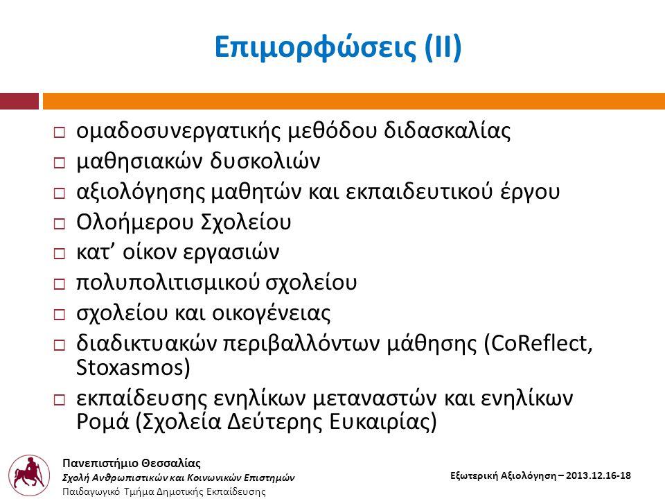 Πανεπιστήμιο Θεσσαλίας Σχολή Ανθρωπιστικών και Κοινωνικών Επιστημών Παιδαγωγικό Τμήμα Δημοτικής Εκπαίδευσης Εξωτερική Αξιολόγηση – 2013.12.16-18  ομαδοσυνεργατικής μεθόδου διδασκαλίας  μαθησιακών δυσκολιών  αξιολόγησης μαθητών και εκπαιδευτικού έργου  Ολοήμερου Σχολείου  κατ ' οίκον εργασιών  πολυπολιτισμικού σχολείου  σχολείου και οικογένειας  διαδικτυακών περιβαλλόντων μάθησης (CoReflect, Stoxasmos)  εκπαίδευσης ενηλίκων μεταναστών και ενηλίκων Ρομά ( Σχολεία Δεύτερης Ευκαιρίας ) Επιμορφώσεις ( ΙΙ )